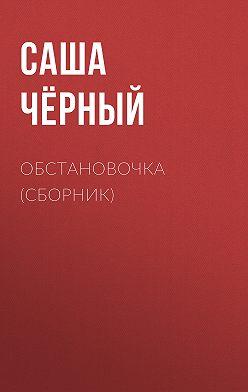 Саша Чёрный - Обстановочка (сборник)