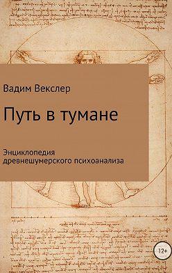 Вадим Векслер - Путь в тумане. Энциклопедия древнешумерского психоанализа