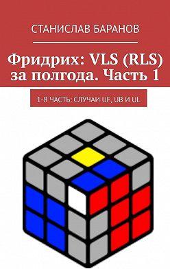 Станислав Баранов - Фридрих: VLS (RLS) заполгода. Часть1. 1-я часть: случаи UF, UB иUL