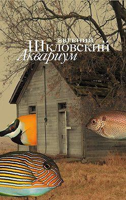 Евгений Шкловский - Аквариум (сборник)