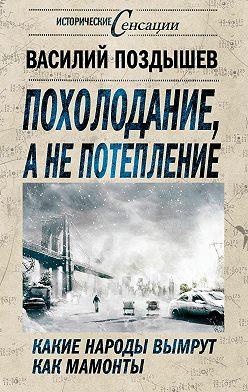 Василий Поздышев - Похолодание, а не потепление. Какие народы вымрут как мамонты