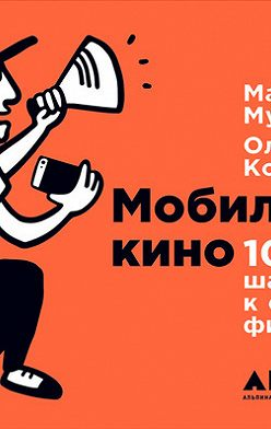 Ольга Кононова - Мобильное кино: 100 шагов к созданию фильма