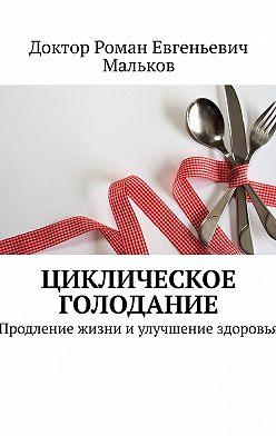 Доктор Роман Евгеньевич Мальков - Циклическое голодание. Продление жизни иулучшение здоровья