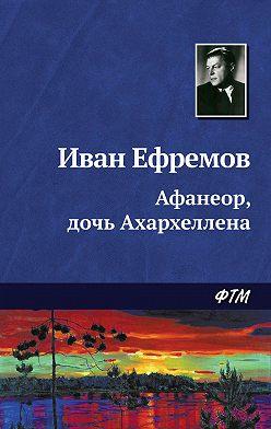Иван Ефремов - Афанеор, дочь Ахархеллена