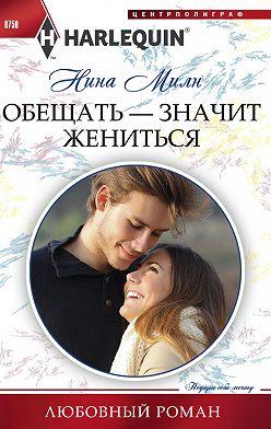 Нина Милн - Обещать – значит жениться