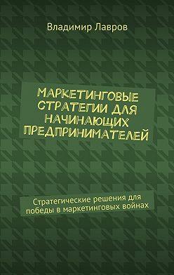 Владимир Лавров - Маркетинговые стратегии для начинающих предпринимателей. Стратегические решения для победы вмаркетинговых войнах