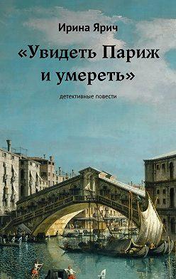 Ирина Ярич - «Увидеть Париж и умереть»