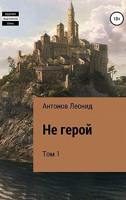 Леонид Антонов - Не герой. Том 1