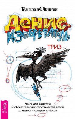 Геннадий Иванов - Денис-изобретатель. Книга для развития изобретательских способностей детей младших и средних классов