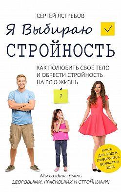 Сергей Ястребов - Я Выбираю Стройность. Как полюбить своё тело и обрести стройность навсю жизнь