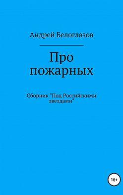 Андрей Белоглазов - Про пожарных
