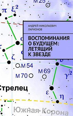 Андрей Ларионов - Воспоминания обудущем: Летящий кзвезде