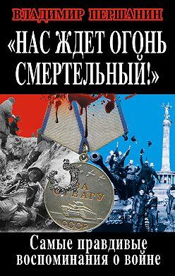 Владимир Першанин - Нас ждет огонь смертельный! Самые правдивые воспоминания о войне