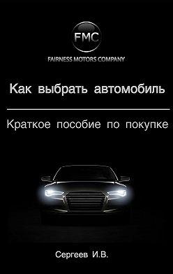 Игорь Сергеев - Как выбрать автомобиль. Краткое пособие по покупке