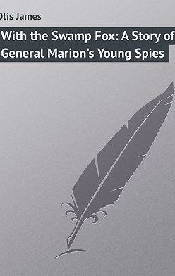James Otis - With the Swamp Fox: A Story of General Marion's Young Spies