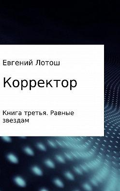 Евгений Лотош - Корректор. Книга третья. Равные звездам