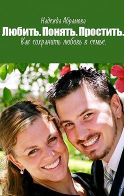 Надежда Абрамова - Любить. Понять. Простить. Как сохранить любовь в семье