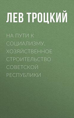 Лев Троцкий - На пути к социализму. Хозяйственное строительство Советской республики