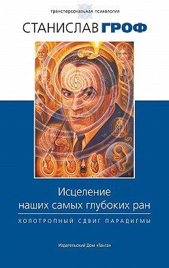 Станислав Гроф - Исцеление наших самых глубоких ран. Холотропный сдвиг парадигмы