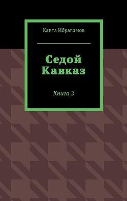 Канта Ибрагимов - Седой Кавказ. Книга2