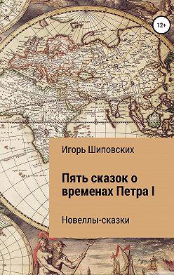 Игорь Шиповских - Пять сказок о временах Петра I