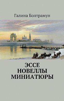 Галина Болтрамун - Эссе. Новеллы. Миниатюры