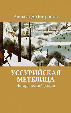 Александр Миронов - Уссурийская метелица. Исторический роман