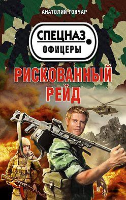 Анатолий Гончар - Рискованный рейд