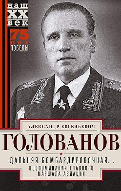 Александр Голованов - Дальняя бомбардировочная… Воспоминания Главного маршала авиации. 1941—1945