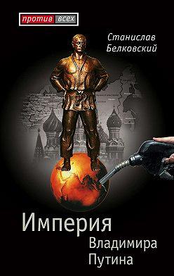 Станислав Белковский - Империя Владимира Путина