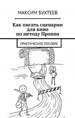 Максим Бухтеев - Как писать сценарии длякино пометоду Проппа. Практическое пособие