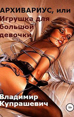 Владимир Купрашевич - Архивариус, или Игрушка для большой девочки (переиздание)