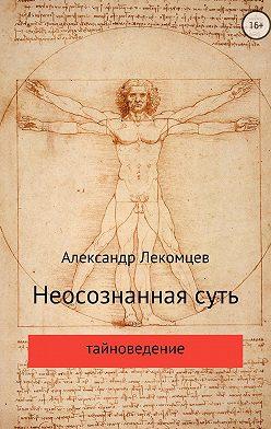 Александр Лекомцев - Неосознанная суть