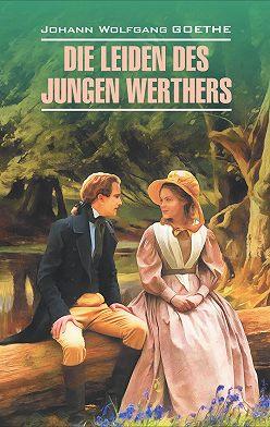 Иоганн Вольфганг Гёте - Die Leiden des jungen Werthers. Gedichte / Страдания юного Вертера. Избранная лирика. Книга для чтения на немецком языке