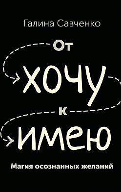 Галина Савченко - От «хочу» к «имею». Магия осознанных желаний