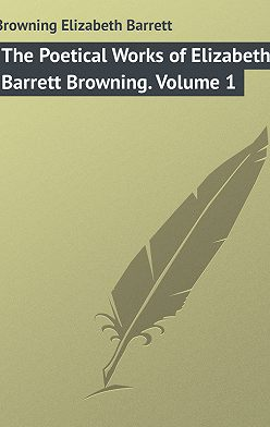 Elizabeth Browning - The Poetical Works of Elizabeth Barrett Browning. Volume 1