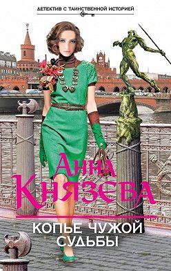 Анна Князева - Копье чужой судьбы