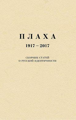 Александр Щипков - Плаха. 1917–2017. Сборник статей о русской идентичности