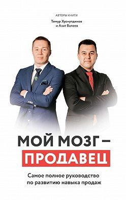 Азат Валеев - Мой мозг– продавец. Самое полное руководство по развитию навыка продаж
