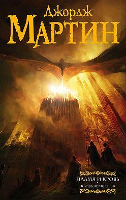 Джордж Мартин - Пламя и кровь. Кровь драконов