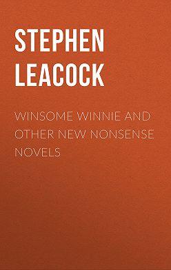 Стивен Ликок - Winsome Winnie and other New Nonsense Novels