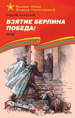 Сергей Алексеев - Взятие Берлина. Победа! 1945