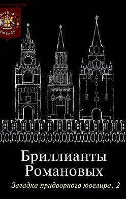 Коллектив авторов - Бриллианты Романовых. Загадка придворного ювелира. Часть 2