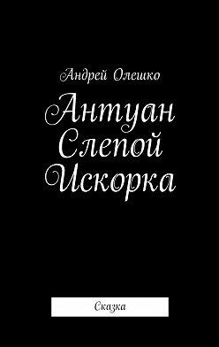 Андрей Олешко - Антуан Слепой Искорка. Сказка