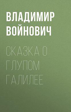 Владимир Войнович - Сказка о глупом Галилее