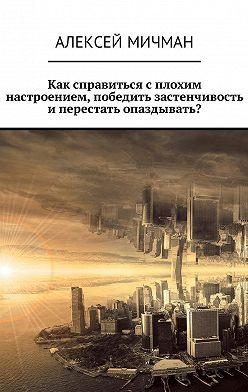 Алексей Мичман - Как справиться с плохим настроением, победить застенчивость иперестать опаздывать?