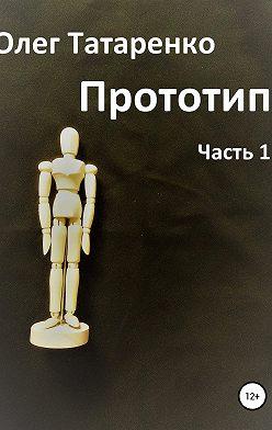 Олег Татаренко - Прототип. Часть 1