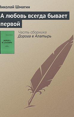 Николай Шмагин - А любовь всегда бывает первой