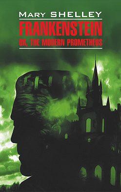 Мэри Шелли - Frankenstein, or The Modern Prometheus / Франкенштейн, или Современный Прометей. Книга для чтения на английском языке