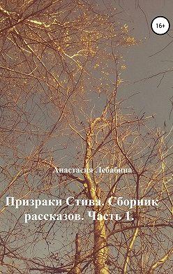 Анастасия Лебабина - Призраки Стива. Сборник рассказов. Часть 1